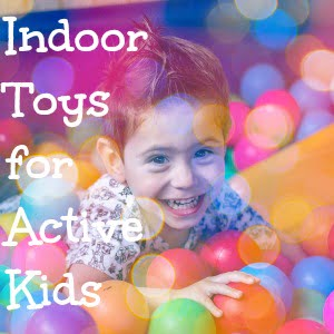 Indoor toys for active kids to burn energy